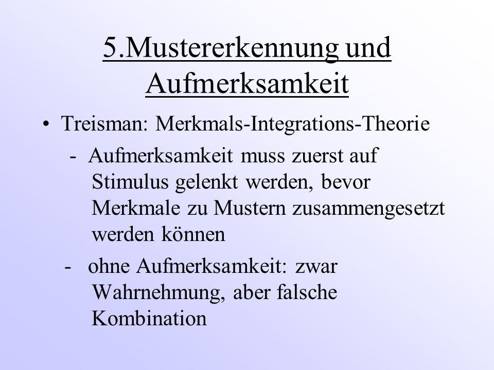5.Mustererkennung und Aufmerksamkeit Treisman: Merkmals-Integrations-Theorie - Aufmerksamkeit muss zuerst auf Stimulus gelenkt werden, bevor Merkmale zu Mustern zusammengesetzt werden können - ohne Aufmerksamkeit: zwar Wahrnehmung, aber falsche Kombination