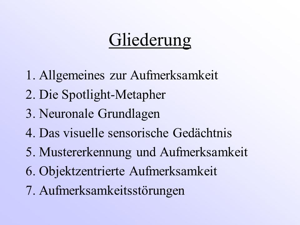 Gliederung 1. Allgemeines zur Aufmerksamkeit 2. Die Spotlight-Metapher 3. Neuronale Grundlagen 4. Das visuelle sensorische Gedächtnis 5. Mustererkennu