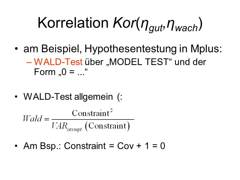 """Korrelation Kor(η gut,η wach ) am Beispiel, Hypothesentestung in Mplus: –WALD-Test über """"MODEL TEST und der Form """"0 =... WALD-Test allgemein (: Am Bsp.: Constraint = Cov + 1 = 0"""