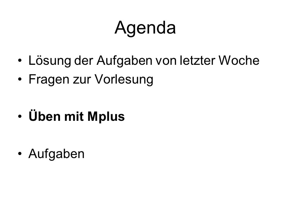 Agenda Lösung der Aufgaben von letzter Woche Fragen zur Vorlesung Üben mit Mplus Aufgaben