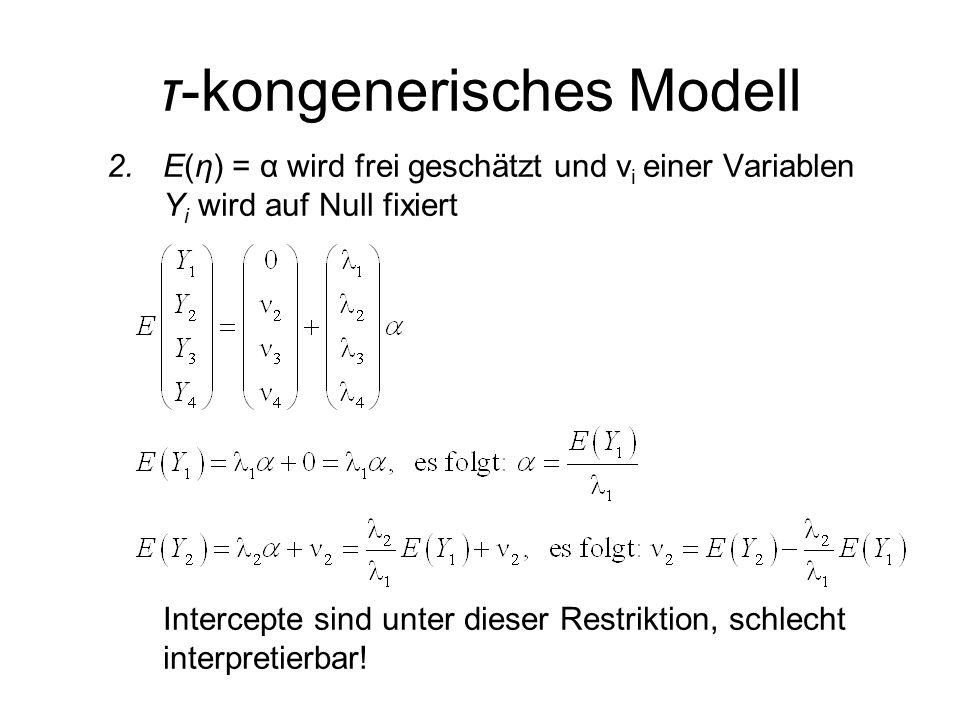 τ-kongenerisches Modell 2.E(η) = α wird frei geschätzt und ν i einer Variablen Y i wird auf Null fixiert Intercepte sind unter dieser Restriktion, schlecht interpretierbar!