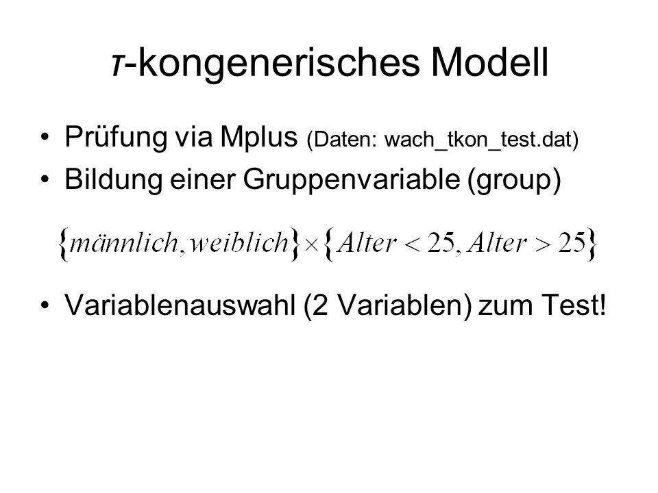 τ-kongenerisches Modell Prüfung via Mplus (Daten: wach_tkon_test.dat) Bildung einer Gruppenvariable (group) Variablenauswahl (2 Variablen) zum Test!