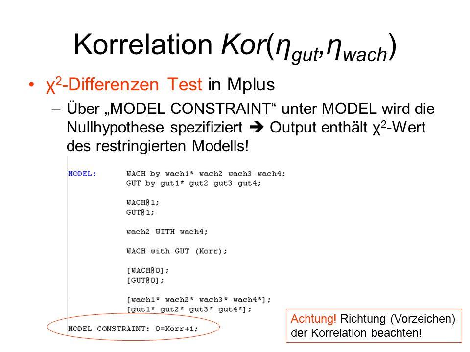 """Korrelation Kor(η gut,η wach ) χ 2 -Differenzen Test in Mplus –Über """"MODEL CONSTRAINT unter MODEL wird die Nullhypothese spezifiziert  Output enthält χ 2 -Wert des restringierten Modells."""
