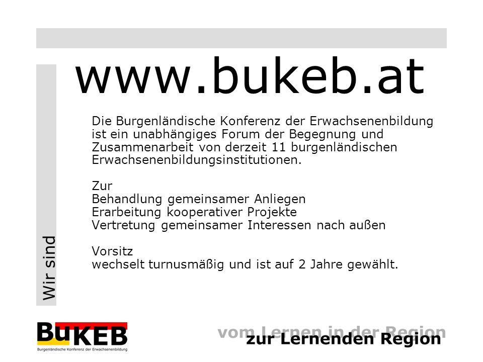 Wir sind www.bukeb.at Die Burgenländische Konferenz der Erwachsenenbildung ist ein unabhängiges Forum der Begegnung und Zusammenarbeit von derzeit 11 burgenländischen Erwachsenenbildungsinstitutionen.