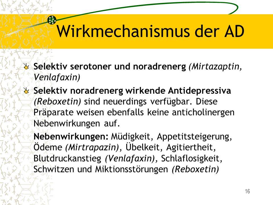 16 Wirkmechanismus der AD Selektiv serotoner und noradrenerg (Mirtazaptin, Venlafaxin) Selektiv noradrenerg wirkende Antidepressiva (Reboxetin) sind n