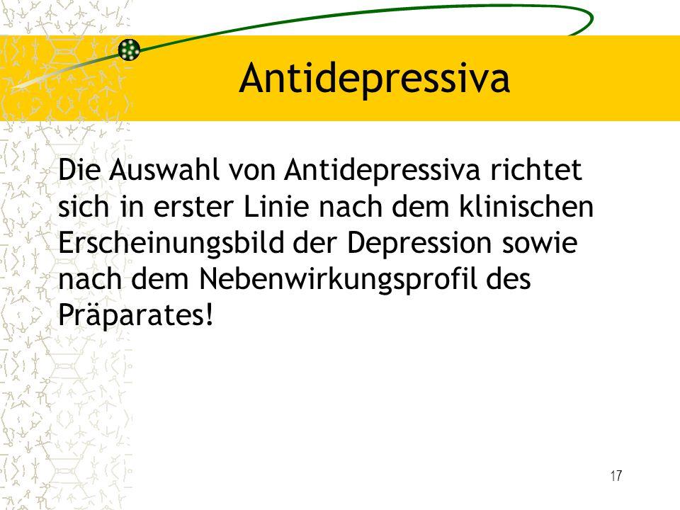 17 Antidepressiva Die Auswahl von Antidepressiva richtet sich in erster Linie nach dem klinischen Erscheinungsbild der Depression sowie nach dem Neben