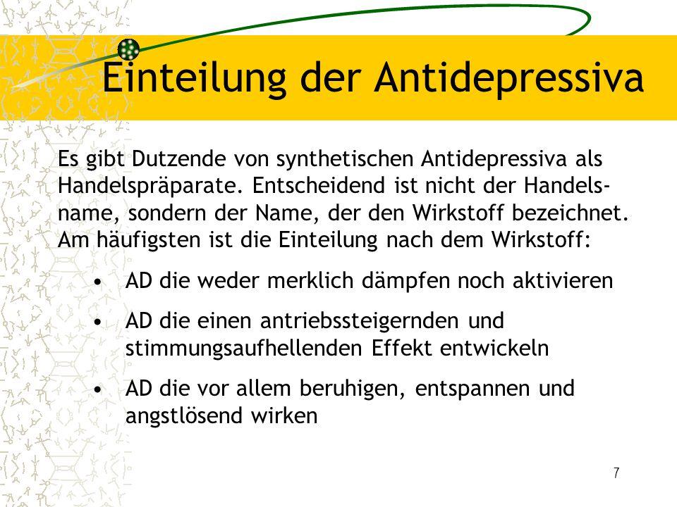 """8 Einteilung nach Klassen """"klassische trizyklische Antidepressiva Tetrazyklische und modifizierte trizyklische AD Serotoninselektive Rücknahme-Inhibitoren (SSRI) Noradrenalinselektive Rückaufnahme-Inhibitoren (NARI) Serotonin-noradrenalinselektive (""""duale ) AD Monoaminoxidasehemmer (MAO-Hemmer) –irreversibel, nicht selektiv (Tranylcypromin) –reversibel, selektiv (MAO-A, RIMA wie Moclobemid) Atypische Antidepressiva (Sulpirid, Trimipramin) pflanzliches Antidepressivum/Phytopharmakon (Hyperikum-Extrakt: Johanniskraut)"""