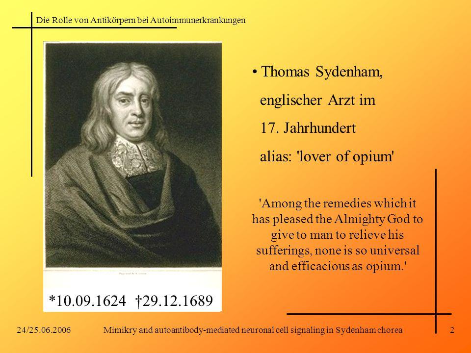 Die Rolle von Antikörpern bei Autoimmunerkrankungen 24/25.06.2006Mimikry and autoantibody-mediated neuronal cell signaling in Sydenham chorea2 *10.09.1624 †29.12.1689 Thomas Sydenham, englischer Arzt im 17.