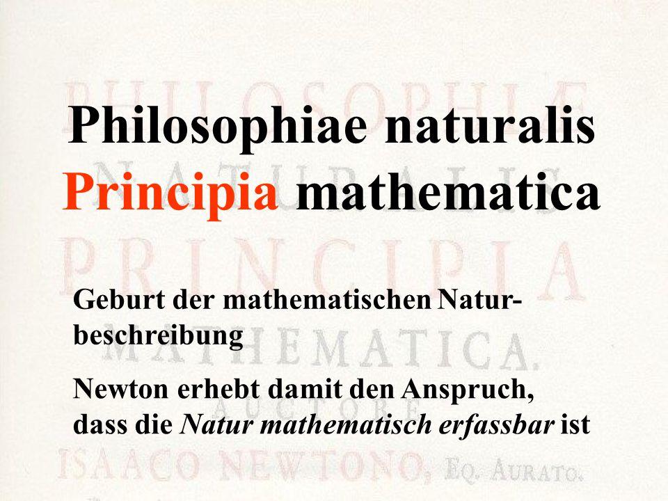Philosophiae naturalis Principia mathematica Geburt der mathematischen Natur- beschreibung Newton erhebt damit den Anspruch, dass die Natur mathematis
