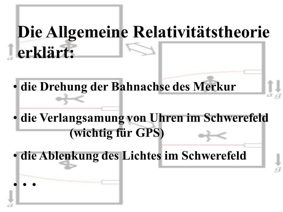 Die Allgemeine Relativitätstheorie erklärt: die Drehung der Bahnachse des Merkur die Verlangsamung von Uhren im Schwerefeld (wichtig für GPS) die Able