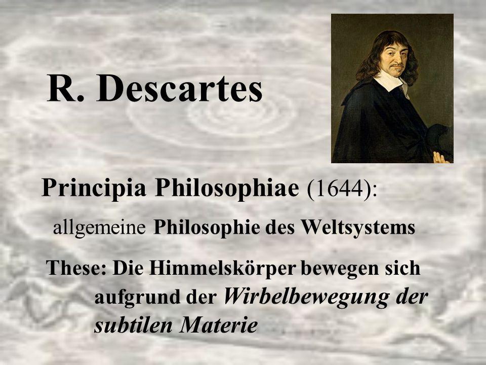 R. Descartes Principia Philosophiae (1644): allgemeine Philosophie des Weltsystems These: Die Himmelskörper bewegen sich aufgrund der Wirbelbewegung d