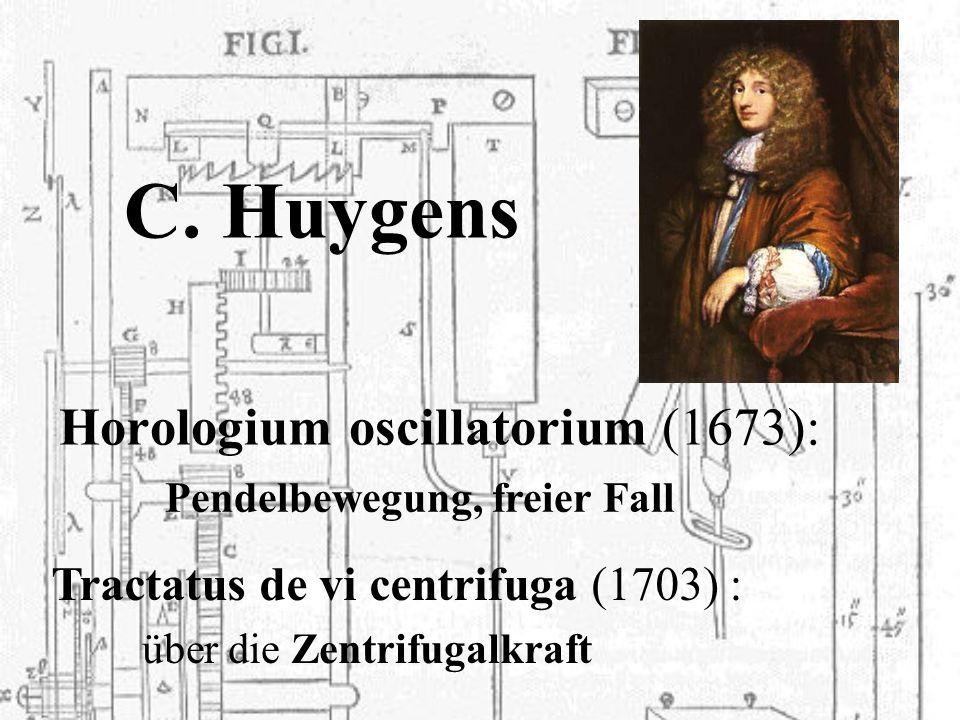 C. Huygens Horologium oscillatorium (1673): Tractatus de vi centrifuga (1703) : Pendelbewegung, freier Fall über die Zentrifugalkraft