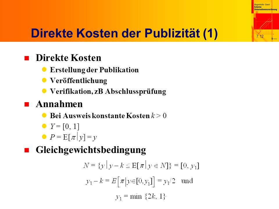 7.12 Direkte Kosten der Publizität (1) n Direkte Kosten Erstellung der Publikation Veröffentlichung Verifikation, zB Abschlussprüfung n Annahmen Bei Ausweis konstante Kosten k > 0 Y = [0, 1] P = E[  y] = y n Gleichgewichtsbedingung