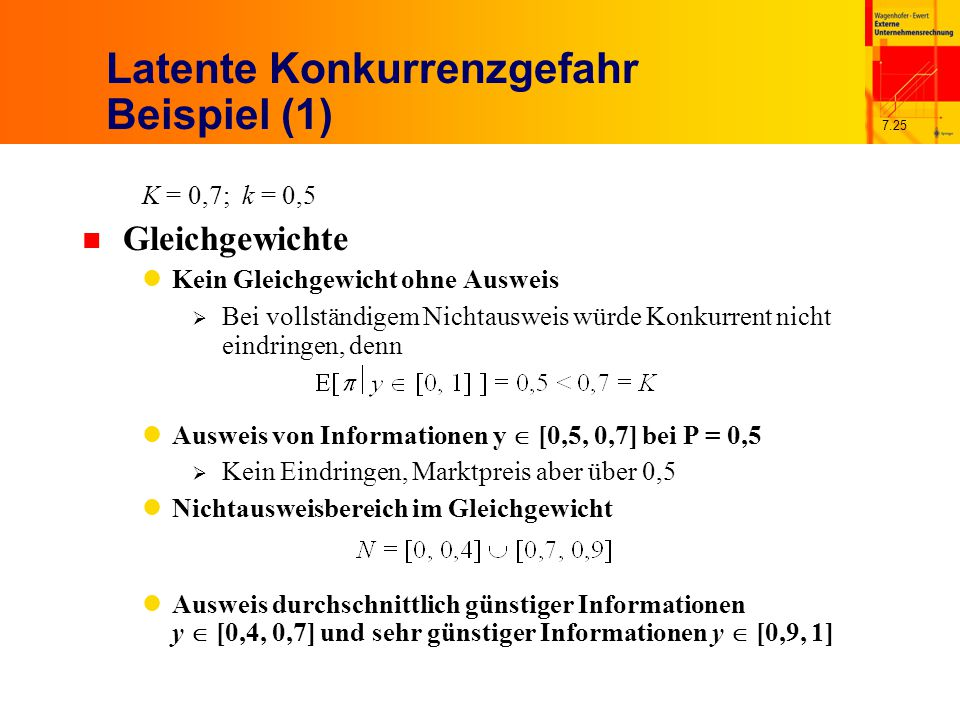 7.25 Latente Konkurrenzgefahr Beispiel (1) K = 0,7; k = 0,5 n Gleichgewichte Kein Gleichgewicht ohne Ausweis  Bei vollständigem Nichtausweis würde Konkurrent nicht eindringen, denn Ausweis von Informationen y  [0,5, 0,7] bei P = 0,5  Kein Eindringen, Marktpreis aber über 0,5 Nichtausweisbereich im Gleichgewicht Ausweis durchschnittlich günstiger Informationen y  [0,4, 0,7] und sehr günstiger Informationen y  [0,9, 1]