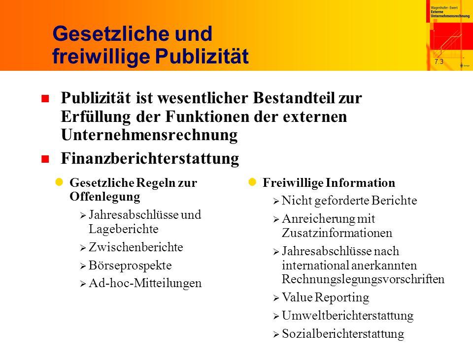 7.3 Gesetzliche und freiwillige Publizität n Publizität ist wesentlicher Bestandteil zur Erfüllung der Funktionen der externen Unternehmensrechnung n Finanzberichterstattung Gesetzliche Regeln zur Offenlegung  Jahresabschlüsse und Lageberichte  Zwischenberichte  Börseprospekte  Ad-hoc-Mitteilungen Freiwillige Information  Nicht geforderte Berichte  Anreicherung mit Zusatzinformationen  Jahresabschlüsse nach international anerkannten Rechnungslegungsvorschriften  Value Reporting  Umweltberichterstattung  Sozialberichterstattung