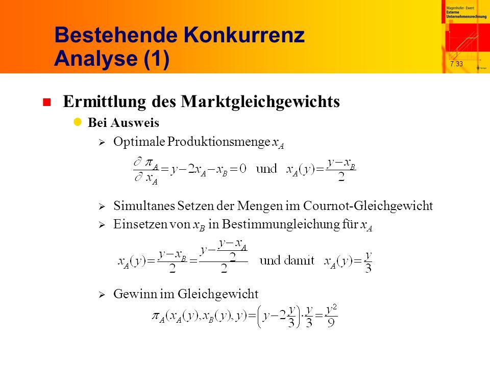 7.33 Bestehende Konkurrenz Analyse (1) n Ermittlung des Marktgleichgewichts Bei Ausweis  Optimale Produktionsmenge x A  Simultanes Setzen der Mengen im Cournot-Gleichgewicht  Einsetzen von x B in Bestimmungleichung für x A  Gewinn im Gleichgewicht