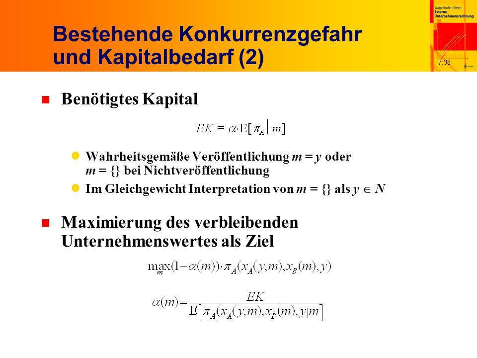 7.38 Bestehende Konkurrenzgefahr und Kapitalbedarf (2) n Benötigtes Kapital Wahrheitsgemäße Veröffentlichung m = y oder m = {} bei Nichtveröffentlichung Im Gleichgewicht Interpretation von m = {} als y  N n Maximierung des verbleibenden Unternehmenswertes als Ziel