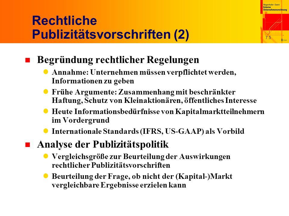 7.5 Rechtliche Publizitätsvorschriften (2) n Begründung rechtlicher Regelungen Annahme: Unternehmen müssen verpflichtet werden, Informationen zu geben Frühe Argumente: Zusammenhang mit beschränkter Haftung, Schutz von Kleinaktionären, öffentliches Interesse Heute Informationsbedürfnisse von Kapitalmarktteilnehmern im Vordergrund Internationale Standards (IFRS, US-GAAP) als Vorbild n Analyse der Publizitätspolitik Vergleichsgröße zur Beurteilung der Auswirkungen rechtlicher Publizitätsvorschriften Beurteilung der Frage, ob nicht der (Kapital-)Markt vergleichbare Ergebnisse erzielen kann