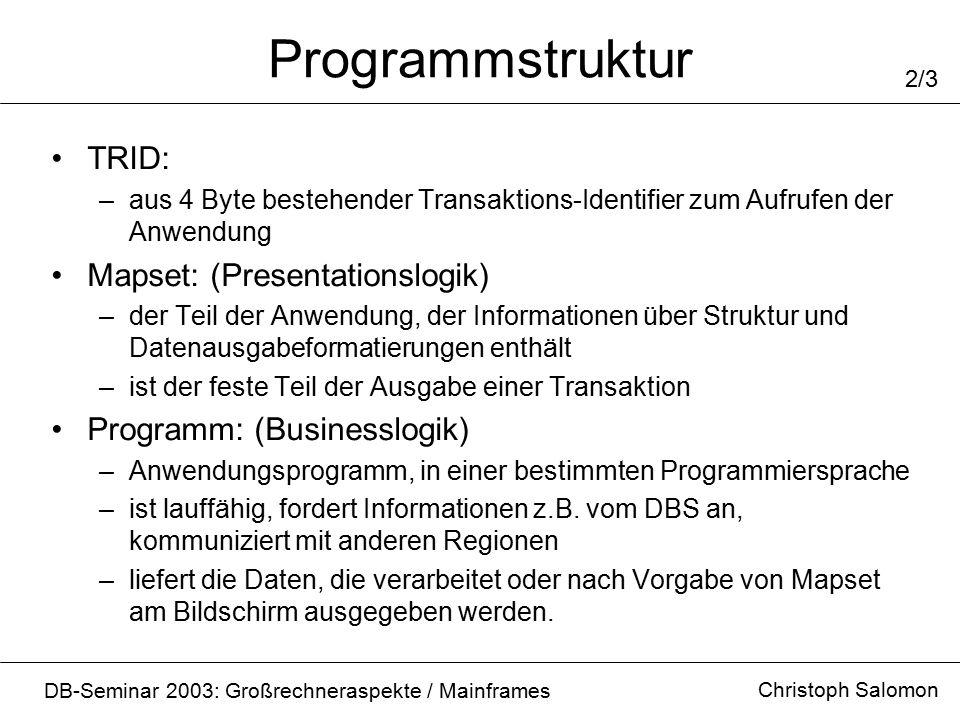 Programmstruktur Christoph Salomon DB-Seminar 2003: Großrechneraspekte / Mainframes 2/3 TRID: –aus 4 Byte bestehender Transaktions-Identifier zum Aufrufen der Anwendung Mapset: (Presentationslogik) –der Teil der Anwendung, der Informationen über Struktur und Datenausgabeformatierungen enthält –ist der feste Teil der Ausgabe einer Transaktion Programm: (Businesslogik) –Anwendungsprogramm, in einer bestimmten Programmiersprache –ist lauffähig, fordert Informationen z.B.