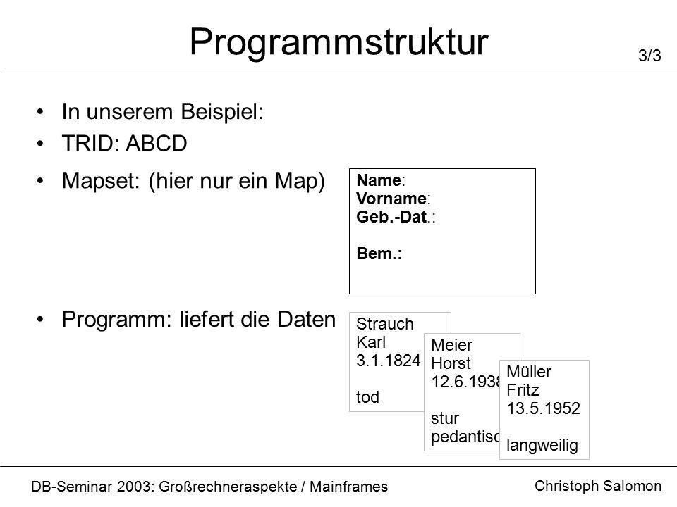 Programmstruktur Christoph Salomon DB-Seminar 2003: Großrechneraspekte / Mainframes 3/3 In unserem Beispiel: TRID: ABCD Name: Vorname: Geb.-Dat.: Bem.: Mapset: (hier nur ein Map) Strauch Karl 3.1.1824 tod Programm: liefert die Daten Meier Horst 12.6.1938 stur pedantisch Müller Fritz 13.5.1952 langweilig