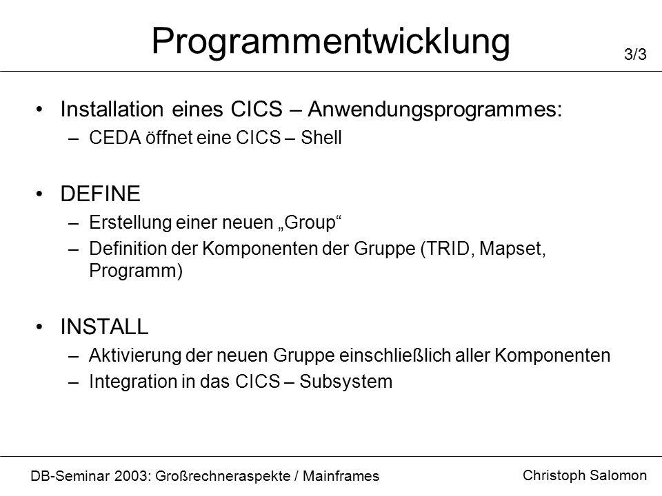 """Programmentwicklung Christoph Salomon DB-Seminar 2003: Großrechneraspekte / Mainframes 3/3 Installation eines CICS – Anwendungsprogrammes: –CEDA öffnet eine CICS – Shell DEFINE –Erstellung einer neuen """"Group –Definition der Komponenten der Gruppe (TRID, Mapset, Programm) INSTALL –Aktivierung der neuen Gruppe einschließlich aller Komponenten –Integration in das CICS – Subsystem"""