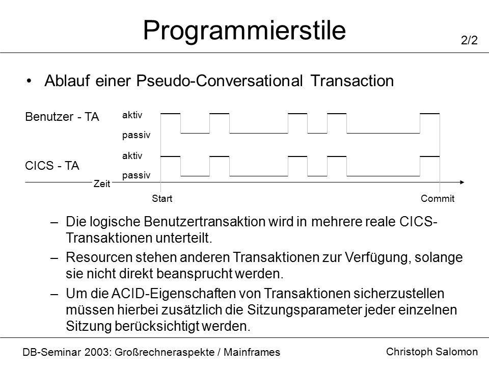 Programmierstile Christoph Salomon DB-Seminar 2003: Großrechneraspekte / Mainframes 2/2 Ablauf einer Pseudo-Conversational Transaction Benutzer - TA CICS - TA aktiv passiv Zeit StartCommit –Die logische Benutzertransaktion wird in mehrere reale CICS- Transaktionen unterteilt.