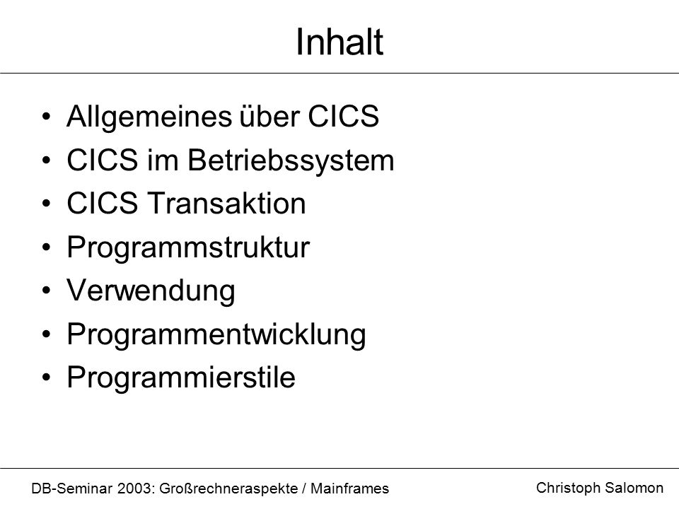 Inhalt Allgemeines über CICS CICS im Betriebssystem CICS Transaktion Programmstruktur Verwendung Programmentwicklung Programmierstile Christoph Salomo