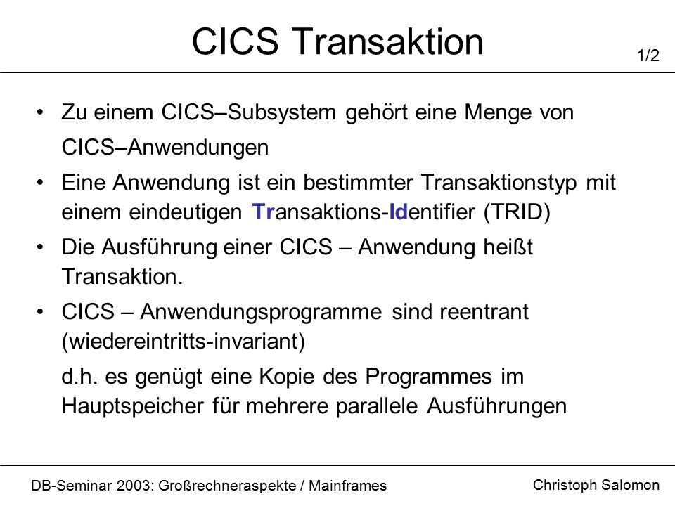 CICS Transaktion Christoph Salomon DB-Seminar 2003: Großrechneraspekte / Mainframes 1/2 Zu einem CICS–Subsystem gehört eine Menge von CICS–Anwendungen Eine Anwendung ist ein bestimmter Transaktionstyp mit einem eindeutigen Transaktions-Identifier (TRID) Die Ausführung einer CICS – Anwendung heißt Transaktion.