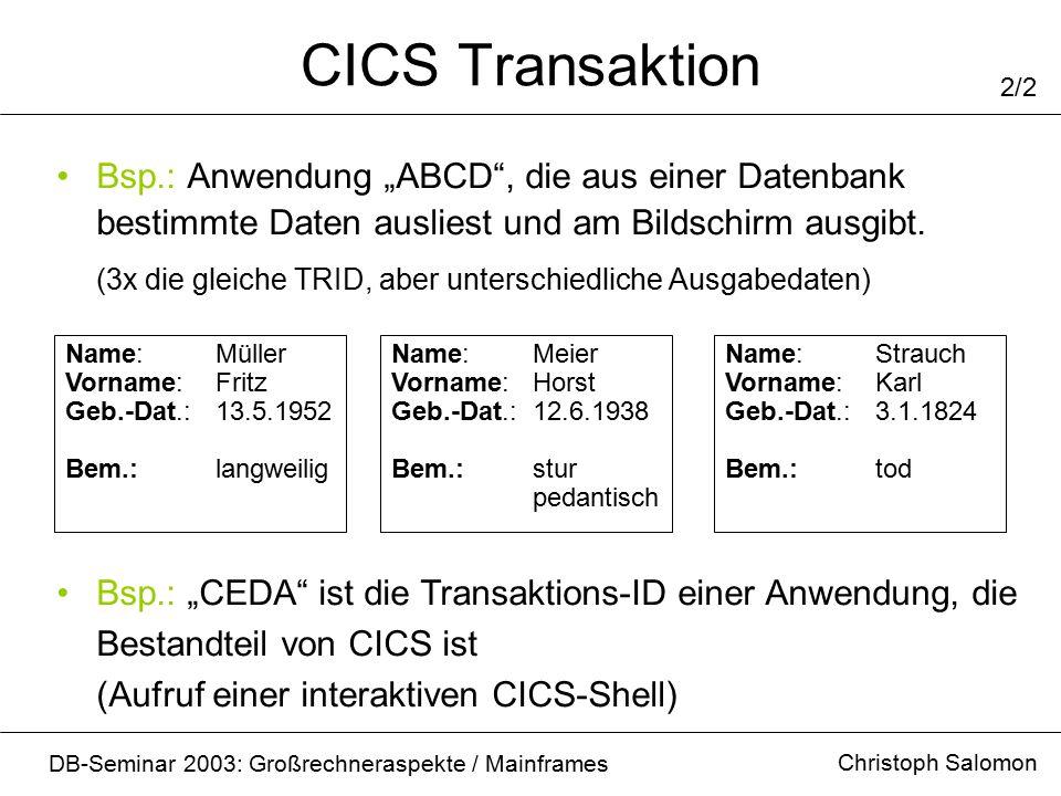 Programmstruktur Christoph Salomon DB-Seminar 2003: Großrechneraspekte / Mainframes 1/3 Aufbau eines CICS – Anwendungsprogrammes Programm Mapset TRID Zusammen: CICS Anwendung (Group) Business Logik Bildschirmausgabe Transaktions – ID (4 Byte)