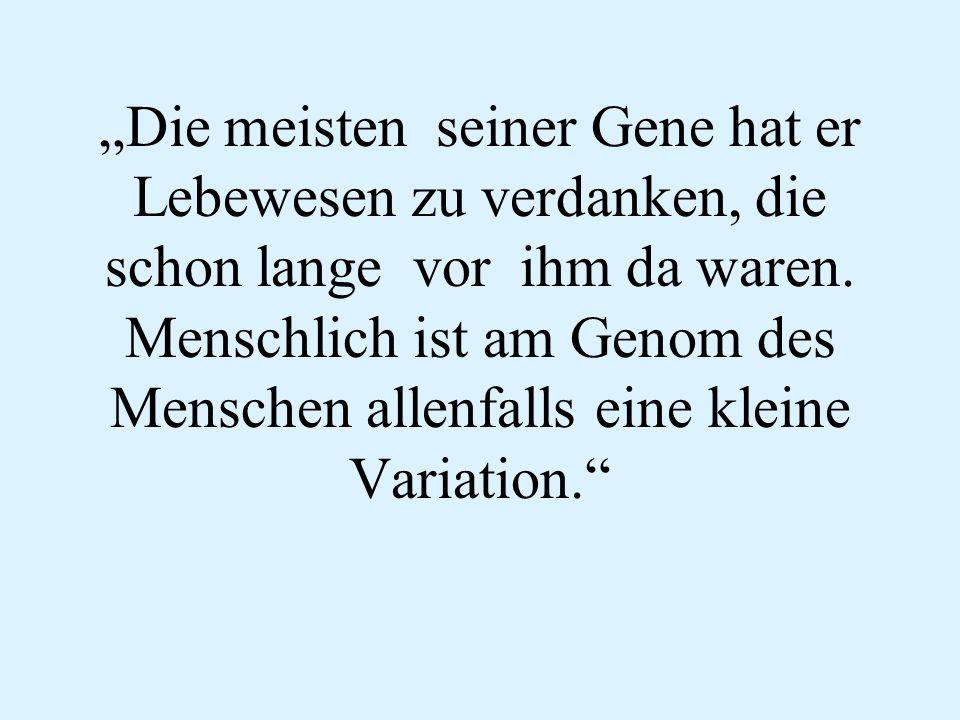 """""""Die meisten seiner Gene hat er Lebewesen zu verdanken, die schon lange vor ihm da waren. Menschlich ist am Genom des Menschen allenfalls eine kleine"""