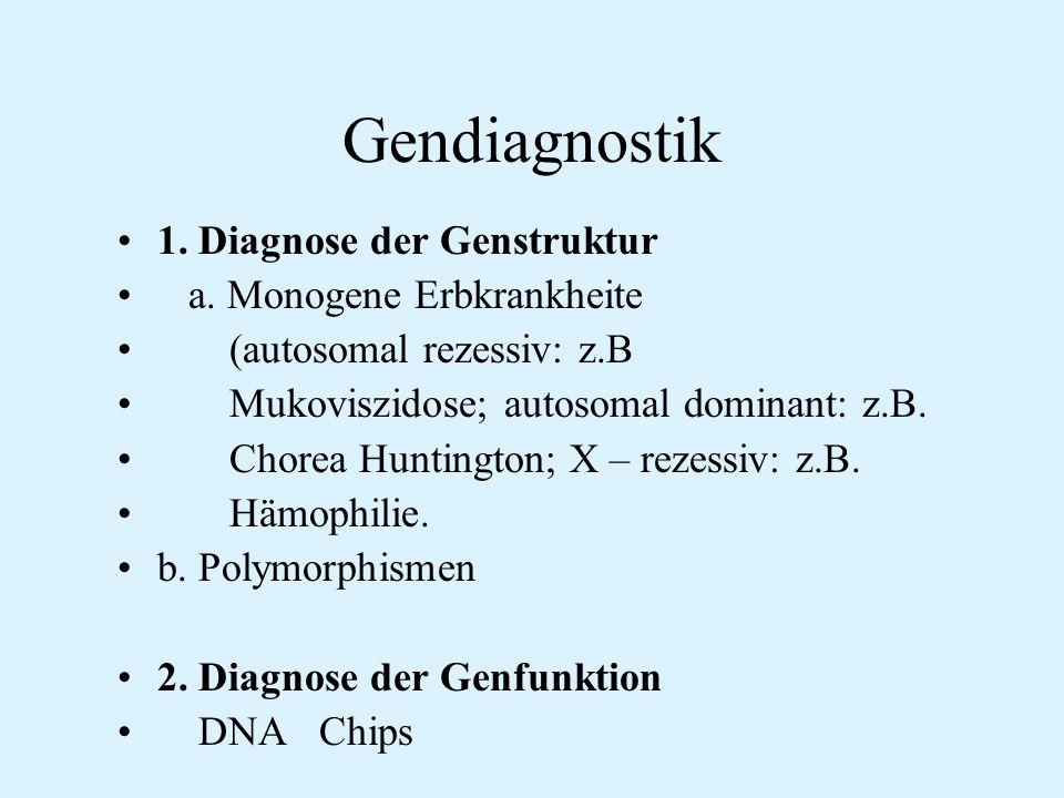 Gendiagnostik 1. Diagnose der Genstruktur a. Monogene Erbkrankheite (autosomal rezessiv: z.B Mukoviszidose; autosomal dominant: z.B. Chorea Huntington