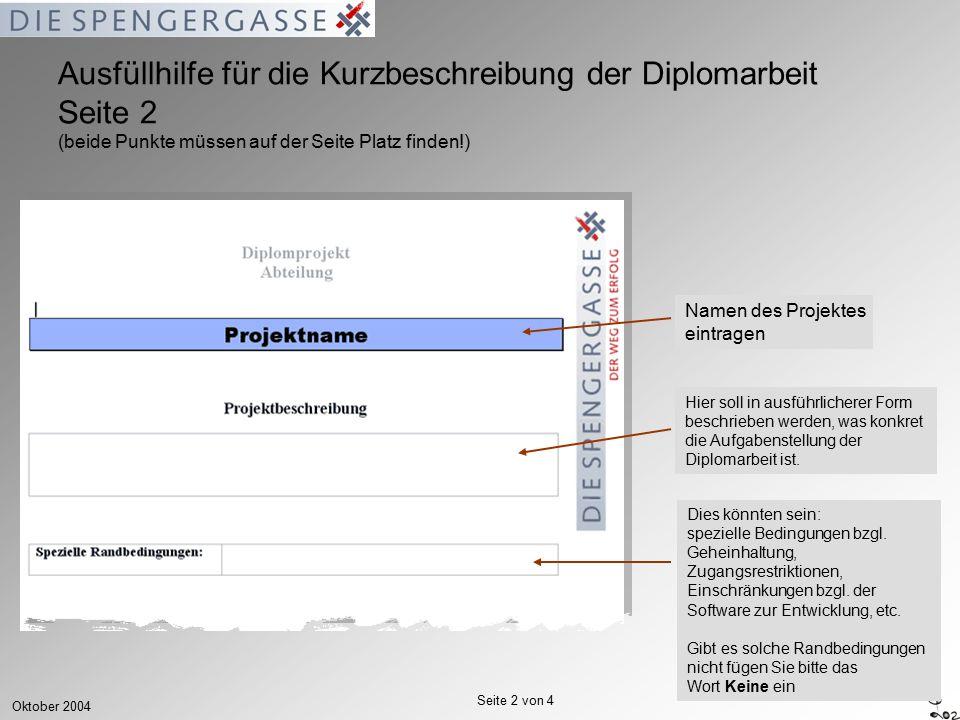 Oktober 2004 Seite 2 von 4 Ausfüllhilfe für die Kurzbeschreibung der Diplomarbeit Seite 2 (beide Punkte müssen auf der Seite Platz finden!) Namen des Projektes eintragen Hier soll in ausführlicherer Form beschrieben werden, was konkret die Aufgabenstellung der Diplomarbeit ist.