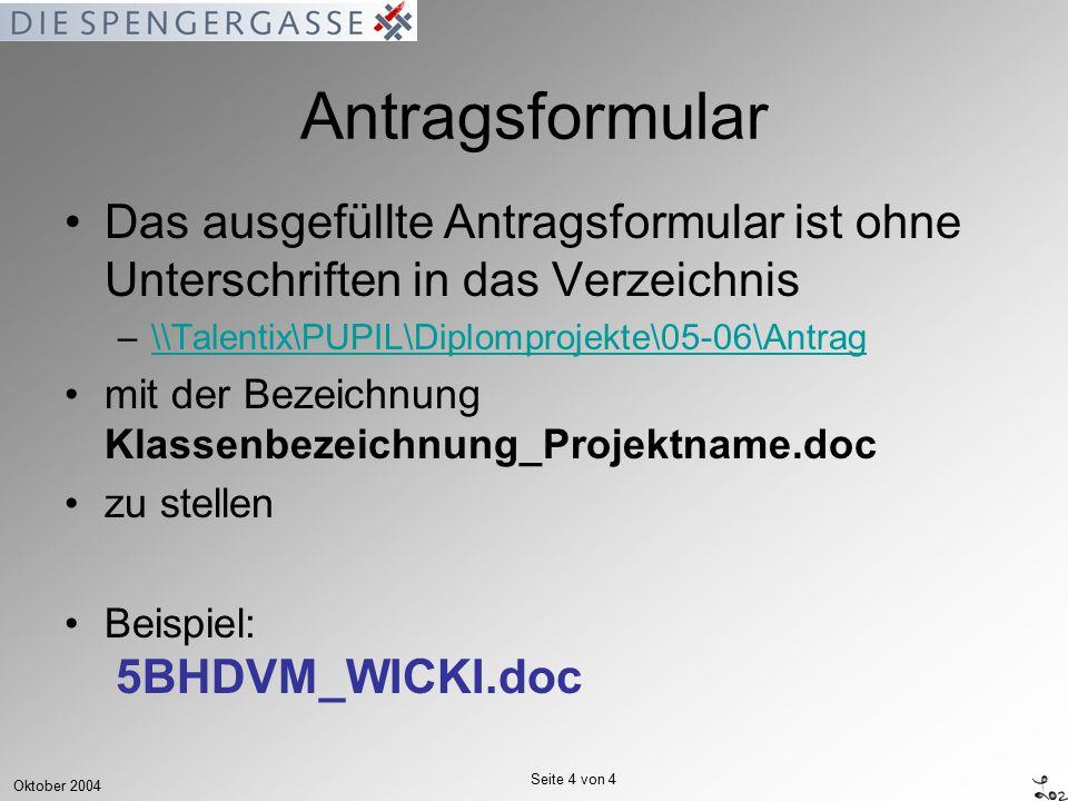 Oktober 2004 Seite 4 von 4 Antragsformular Das ausgefüllte Antragsformular ist ohne Unterschriften in das Verzeichnis –\\Talentix\PUPIL\Diplomprojekte\05-06\Antrag\\Talentix\PUPIL\Diplomprojekte\05-06\Antrag mit der Bezeichnung Klassenbezeichnung_Projektname.doc zu stellen Beispiel: 5BHDVM_WICKI.doc