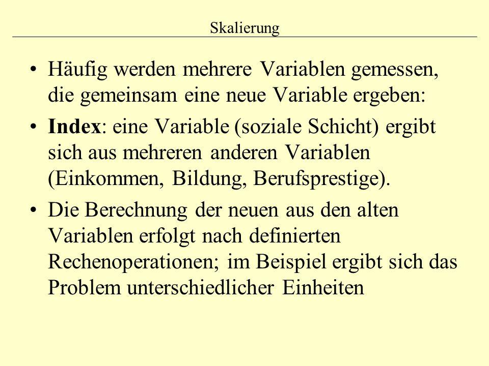 Skalierung Häufig werden mehrere Variablen gemessen, die gemeinsam eine neue Variable ergeben: Index: eine Variable (soziale Schicht) ergibt sich aus mehreren anderen Variablen (Einkommen, Bildung, Berufsprestige).