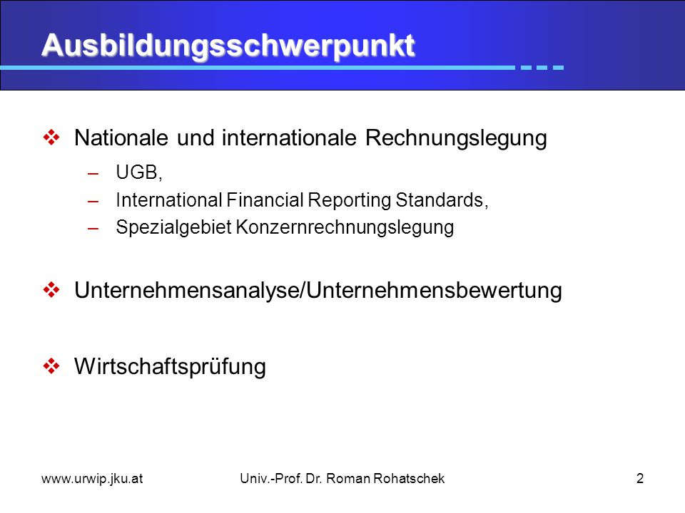 www.urwip.jku.atUniv.-Prof. Dr. Roman Rohatschek2 Ausbildungsschwerpunkt  Nationale und internationale Rechnungslegung –UGB, –International Financial