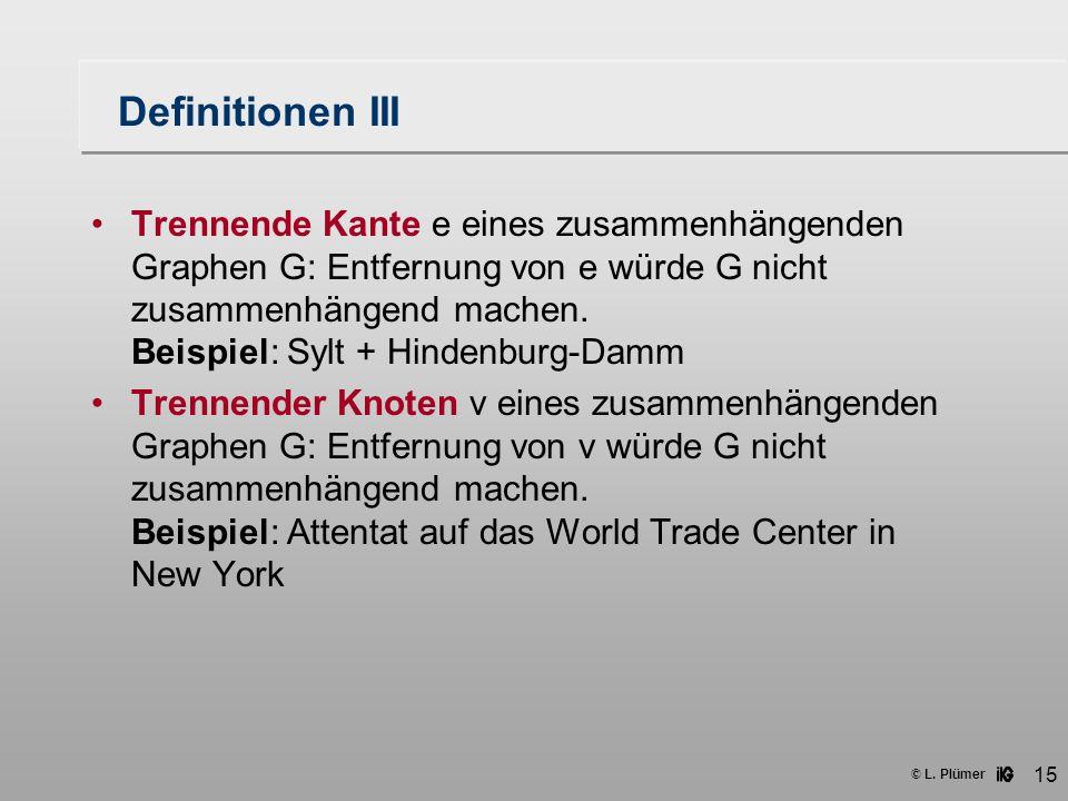 © L. Plümer 15 Definitionen III Trennende Kante e eines zusammenhängenden Graphen G: Entfernung von e würde G nicht zusammenhängend machen. Beispiel: