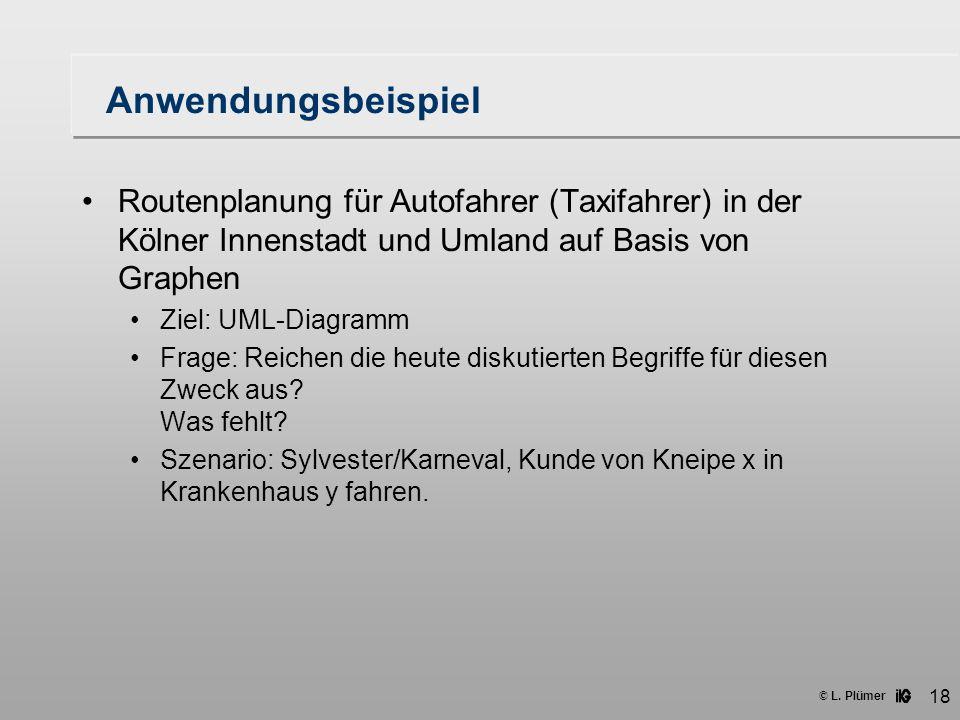 © L. Plümer 18 Anwendungsbeispiel Routenplanung für Autofahrer (Taxifahrer) in der Kölner Innenstadt und Umland auf Basis von Graphen Ziel: UML-Diagra