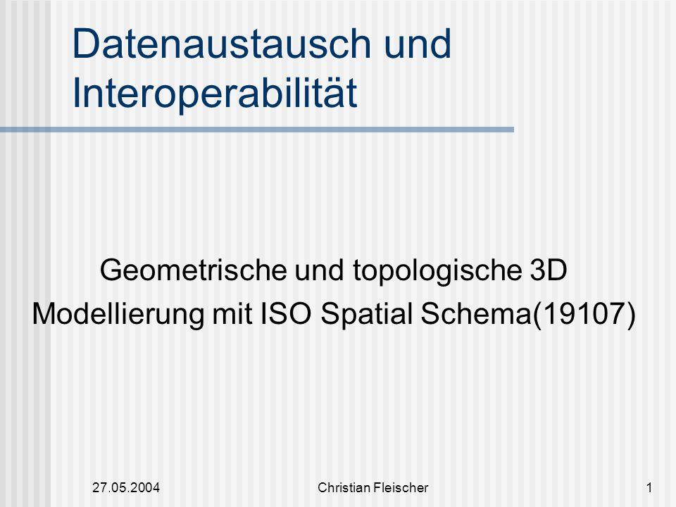 27.05.2004Christian Fleischer1 Datenaustausch und Interoperabilität Geometrische und topologische 3D Modellierung mit ISO Spatial Schema(19107)