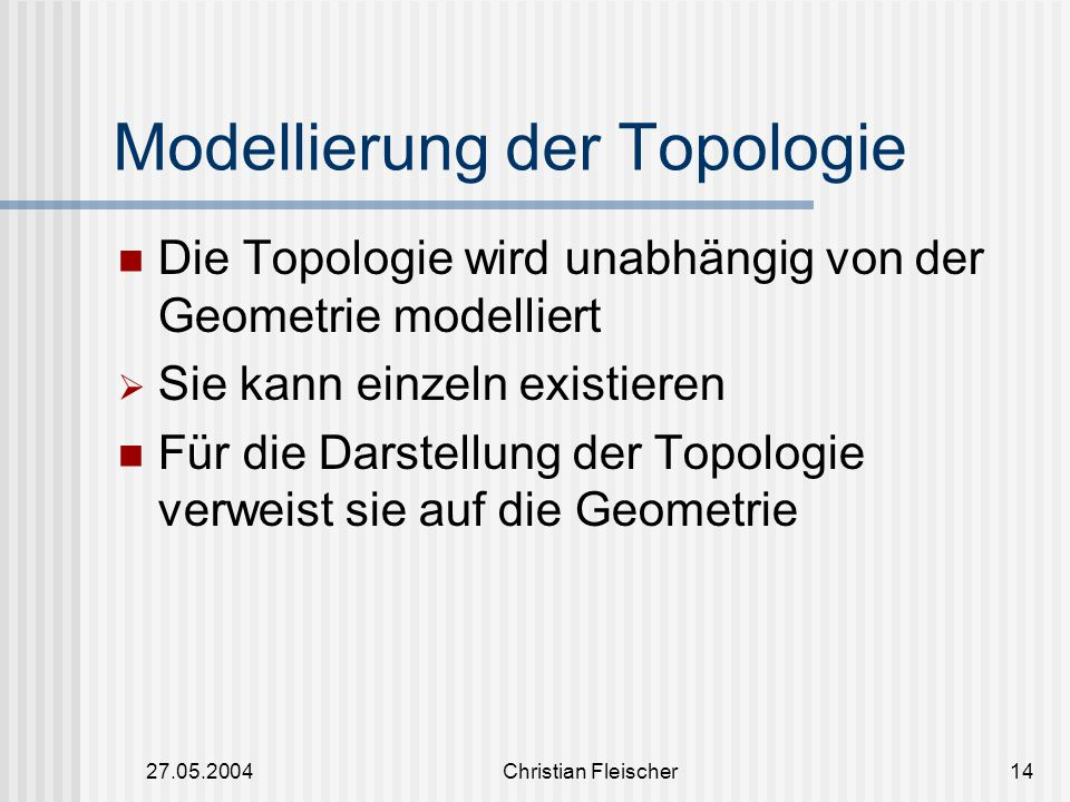 27.05.2004Christian Fleischer14 Modellierung der Topologie Die Topologie wird unabhängig von der Geometrie modelliert  Sie kann einzeln existieren Fü