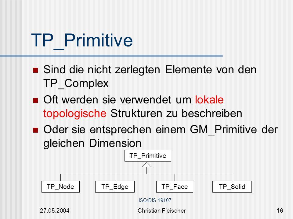 27.05.2004Christian Fleischer16 Sind die nicht zerlegten Elemente von den TP_Complex Oft werden sie verwendet um lokale topologische Strukturen zu bes