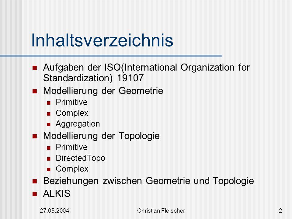 27.05.2004Christian Fleischer2 Inhaltsverzeichnis Aufgaben der ISO(International Organization for Standardization) 19107 Modellierung der Geometrie Pr