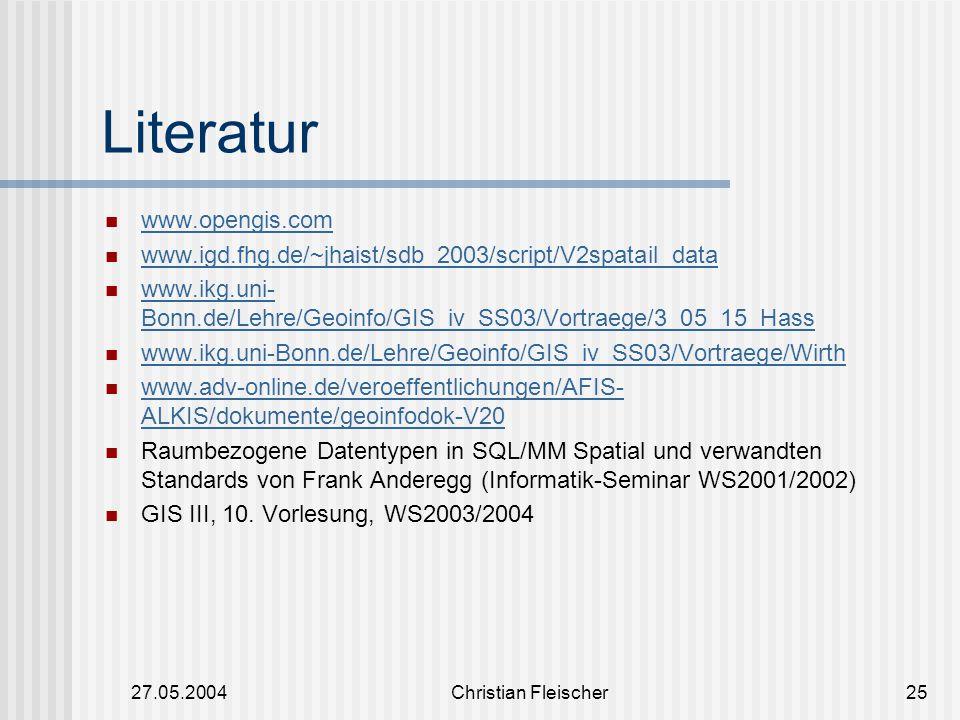 27.05.2004Christian Fleischer25 Literatur www.opengis.com www.igd.fhg.de/~jhaist/sdb_2003/script/V2spatail_data www.ikg.uni- Bonn.de/Lehre/Geoinfo/GIS
