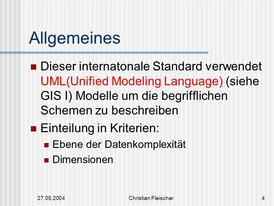 27.05.2004Christian Fleischer4 Allgemeines Dieser internatonale Standard verwendet UML(Unified Modeling Language) (siehe GIS I) Modelle um die begriff
