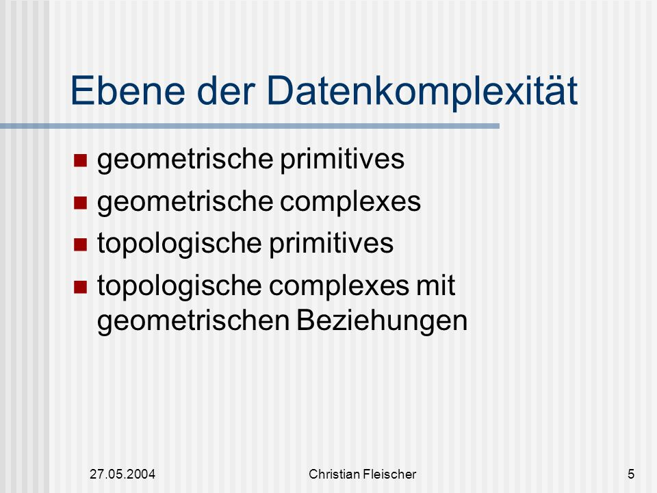 27.05.2004Christian Fleischer16 Sind die nicht zerlegten Elemente von den TP_Complex Oft werden sie verwendet um lokale topologische Strukturen zu beschreiben Oder sie entsprechen einem GM_Primitive der gleichen Dimension TP_Primitive TP_SolidTP_Node TP_Primitive TP_EdgeTP_Face ISO/DIS 19107