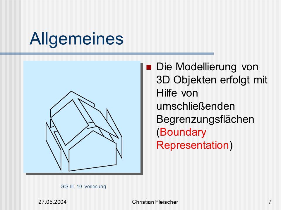 27.05.2004Christian Fleischer8 Modellierung der Geometrie Die Dimensionen der verschiedenen Objekt Punkte(0-dimensionale Objekte) Linien(1-dimensionale Objekte) Flächen(2-dimensionale Objekte) Körper(3-dimensionale Objekte) Objektkoordinaten sind im dreidimensionalen Raum angegeben die Dimension des Objektes ist < der Dimension des Raumes