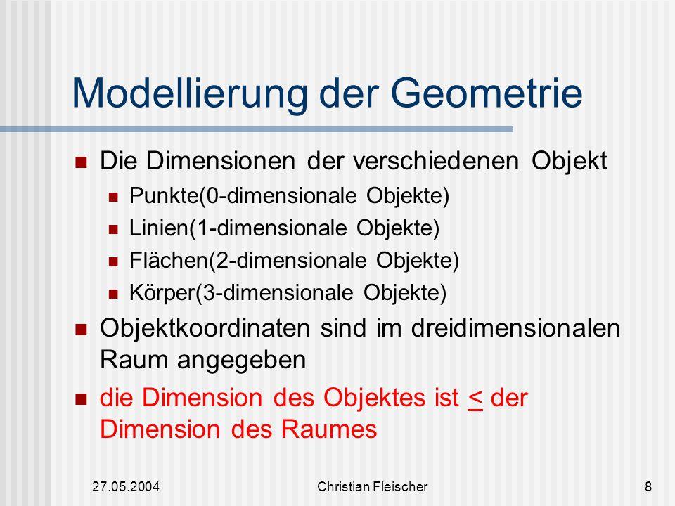 27.05.2004Christian Fleischer8 Modellierung der Geometrie Die Dimensionen der verschiedenen Objekt Punkte(0-dimensionale Objekte) Linien(1-dimensional