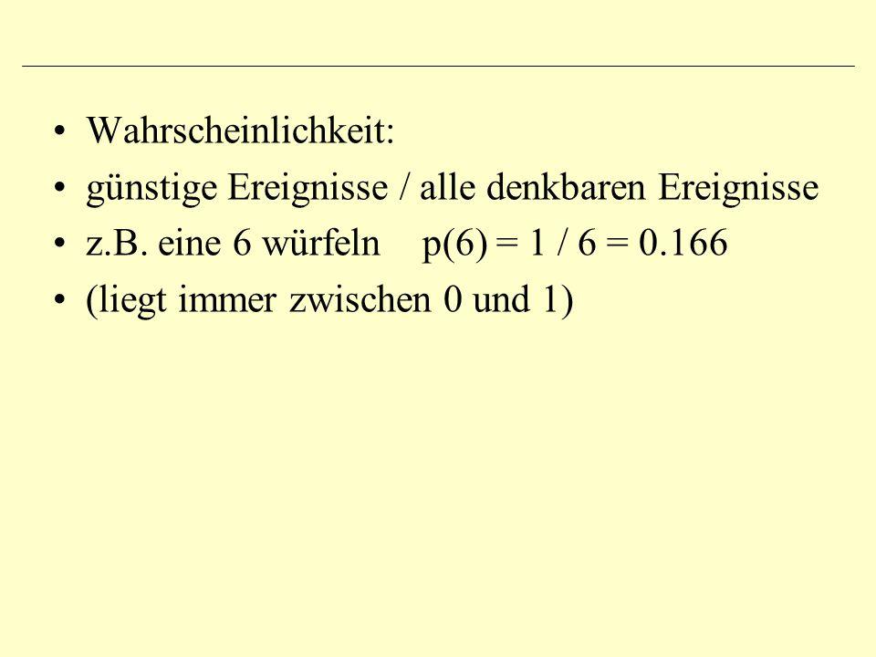 Wahrscheinlichkeit: günstige Ereignisse / alle denkbaren Ereignisse z.B. eine 6 würfeln p(6) = 1 / 6 = 0.166 (liegt immer zwischen 0 und 1)