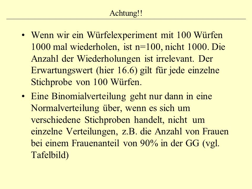 Achtung!! Wenn wir ein Würfelexperiment mit 100 Würfen 1000 mal wiederholen, ist n=100, nicht 1000. Die Anzahl der Wiederholungen ist irrelevant. Der