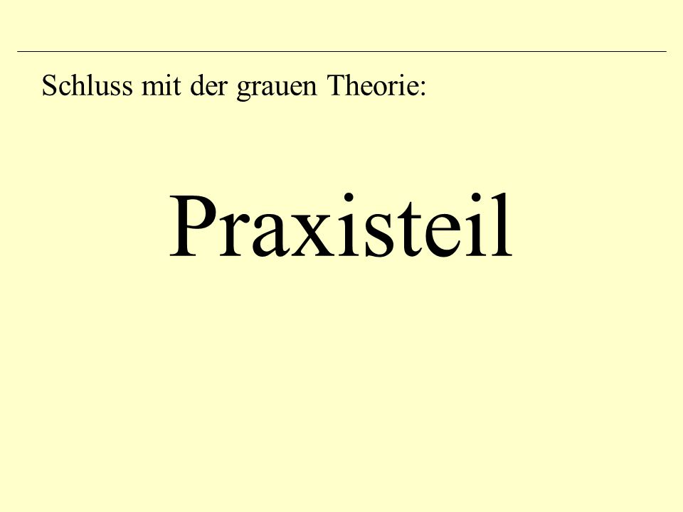 Schluss mit der grauen Theorie: Praxisteil