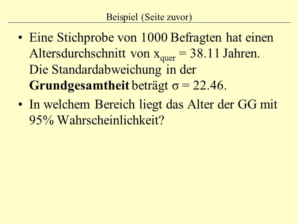 Beispiel (Seite zuvor) Eine Stichprobe von 1000 Befragten hat einen Altersdurchschnitt von x quer = 38.11 Jahren. Die Standardabweichung in der Grundg